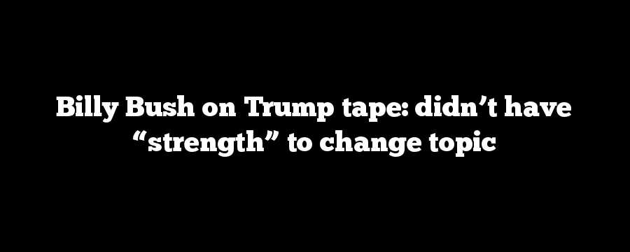 "Billy Bush on Trump tape: didn't have ""strength"" to change topic"