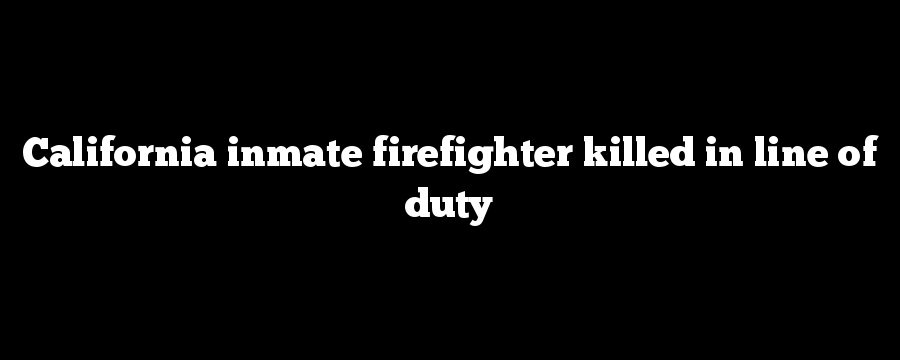 California inmate firefighter killed in line of duty