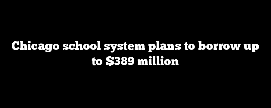 Chicago school system plans to borrow up to $389 million