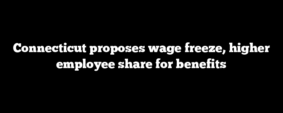 Connecticut proposes wage freeze, higher employee share for benefits