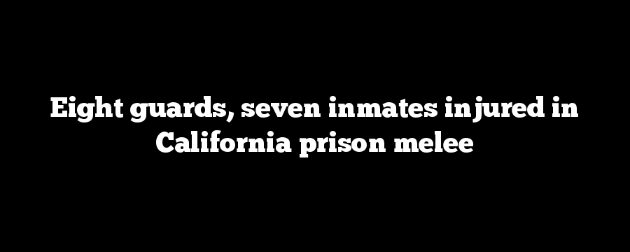 Eight guards, seven inmates injured in California prison melee