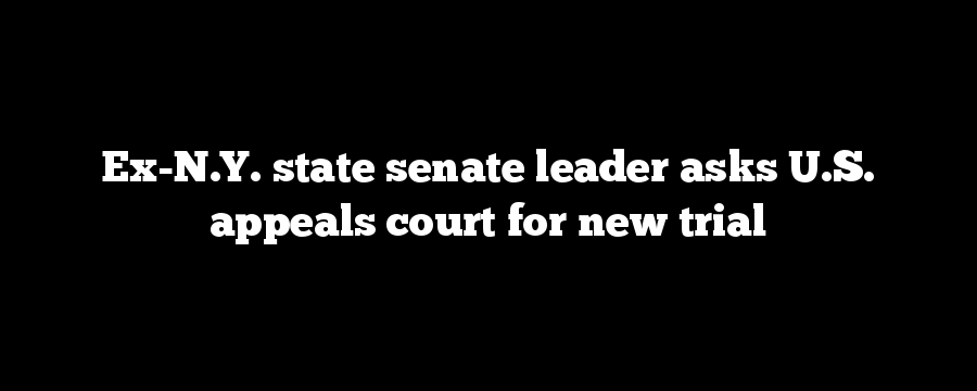 Ex-N.Y. state senate leader asks U.S. appeals court for new trial