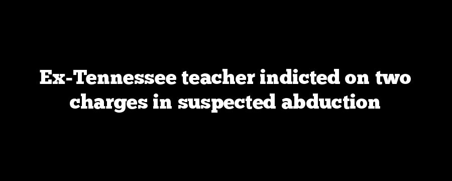Ex-Tennessee teacher indicted on two charges in suspected abduction