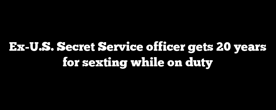 Ex-U.S. Secret Service officer gets 20 years for sexting while on duty