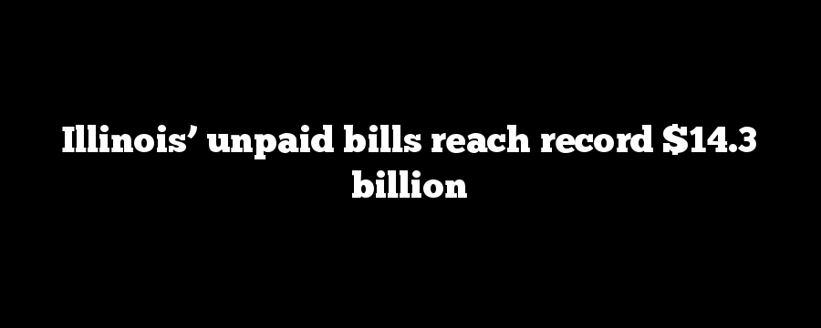 Illinois' unpaid bills reach record $14.3 billion