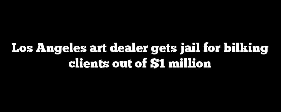 Los Angeles art dealer gets jail for bilking clients out of $1 million