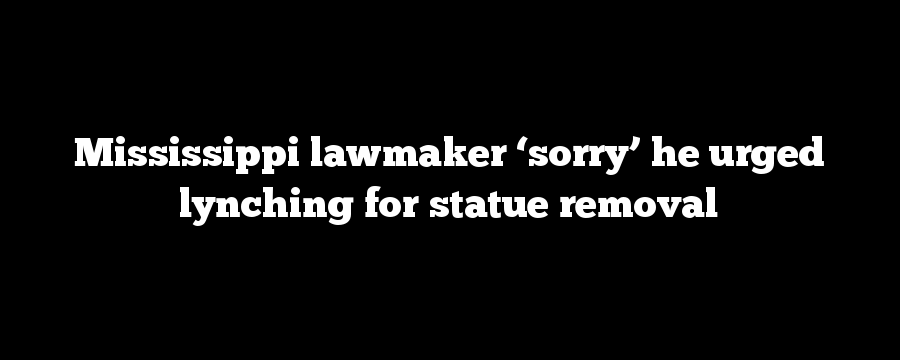 Mississippi lawmaker 'sorry' he urged lynching for statue removal