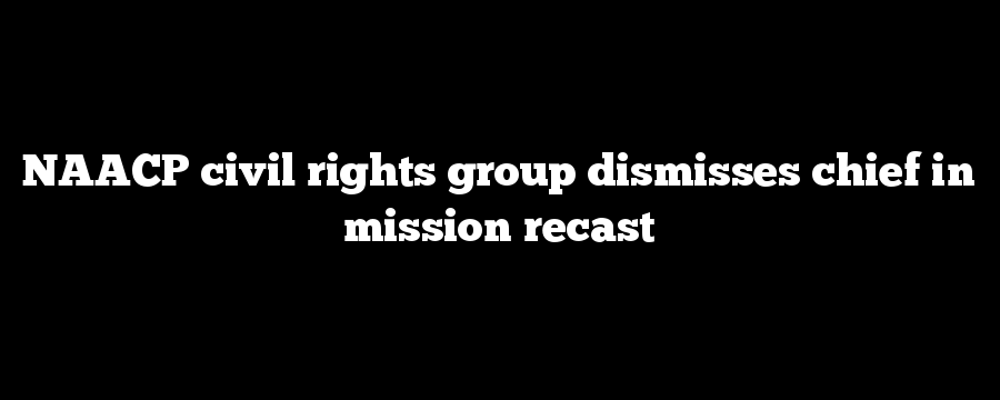 NAACP civil rights group dismisses chief in mission recast