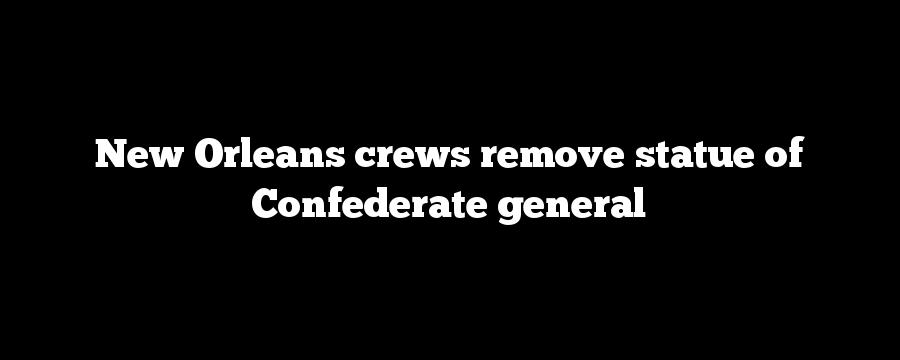 New Orleans crews remove statue of Confederate general