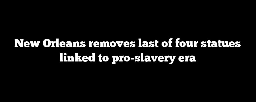 New Orleans removes last of four statues linked to pro-slavery era