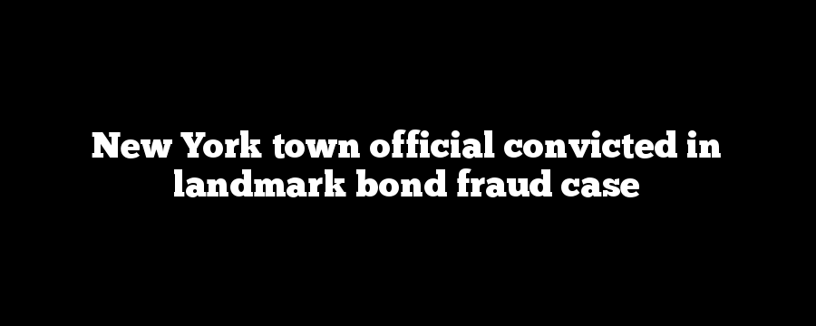 New York town official convicted in landmark bond fraud case