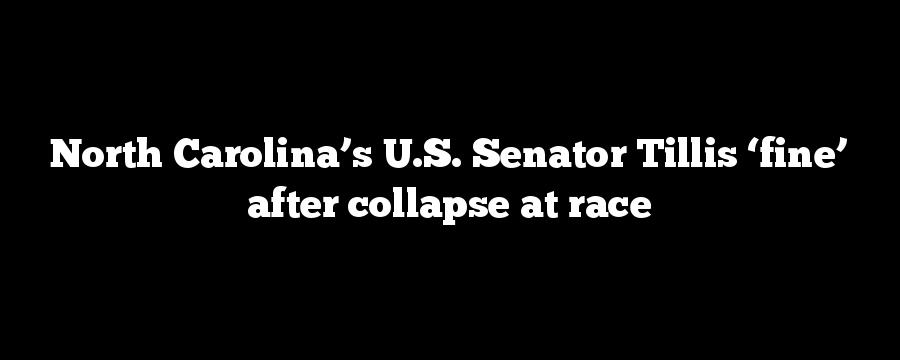 North Carolina's U.S. Senator Tillis 'fine' after collapse at race