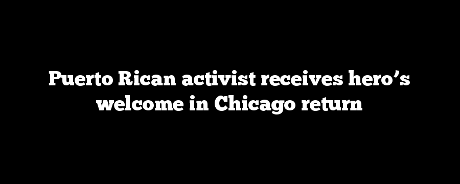 Puerto Rican activist receives hero's welcome in Chicago return