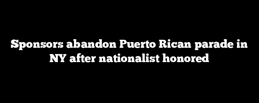 Sponsors abandon Puerto Rican parade in NY after nationalist honored