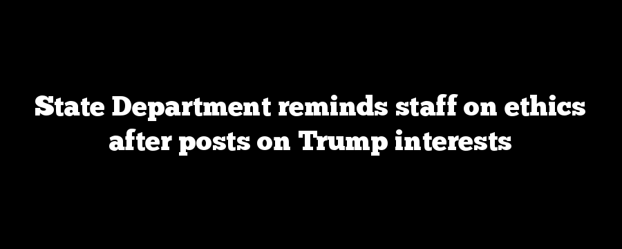 State Department reminds staff on ethics after posts on Trump interests
