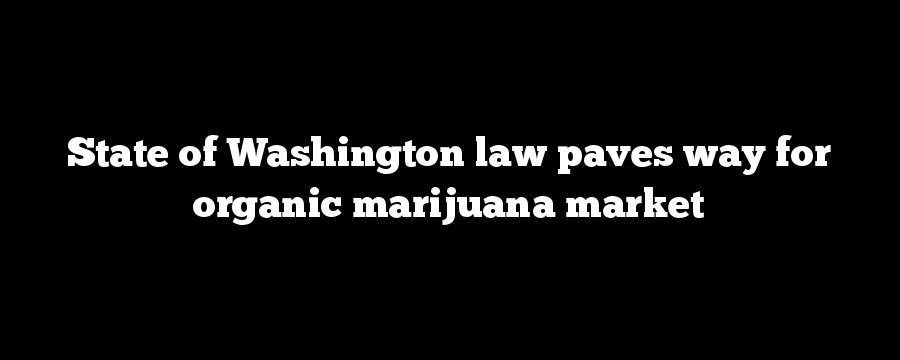 State of Washington law paves way for organic marijuana market