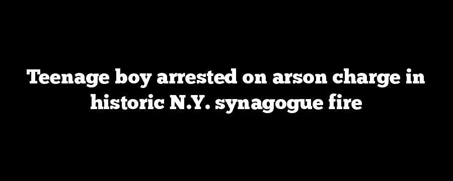 Teenage boy arrested on arson charge in historic N.Y. synagogue fire