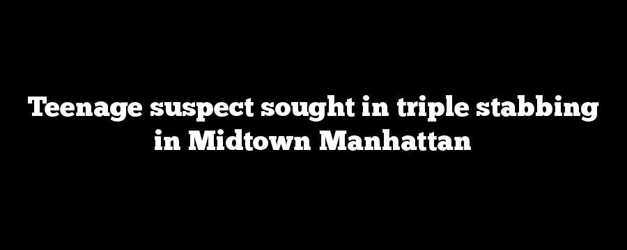 Teenage suspect sought in triple stabbing in Midtown Manhattan