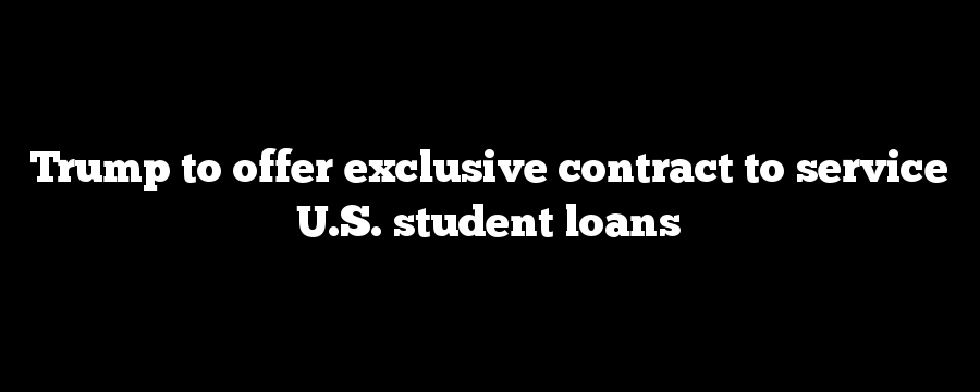 Trump to offer exclusive contract to service U.S. student loans