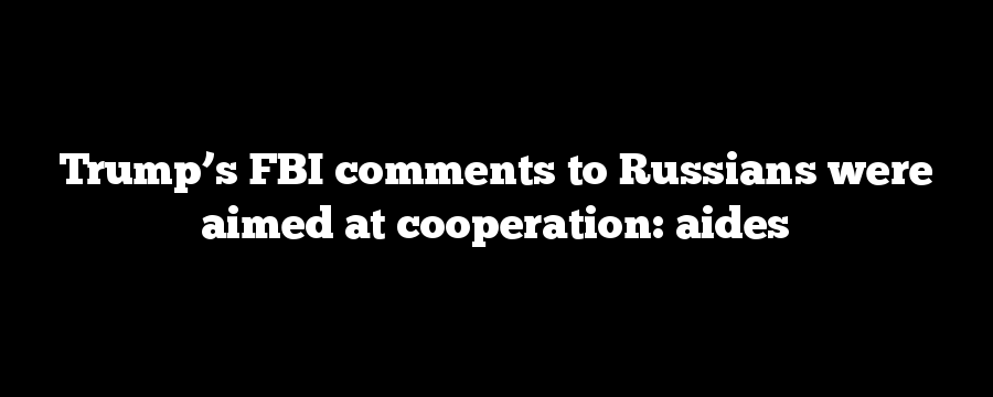 Trump's FBI comments to Russians were aimed at cooperation: aides