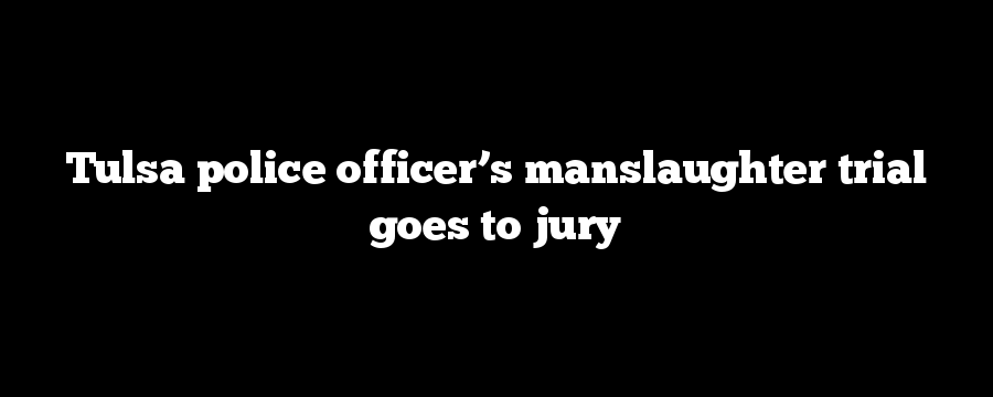Tulsa police officer's manslaughter trial goes to jury