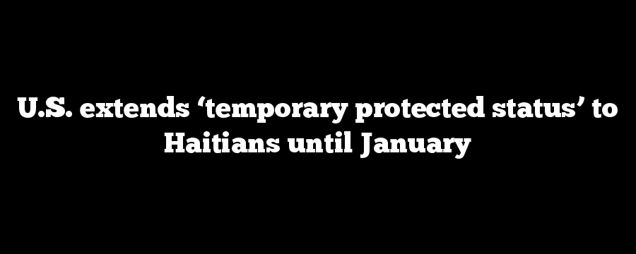 U.S. extends 'temporary protected status' to Haitians until January