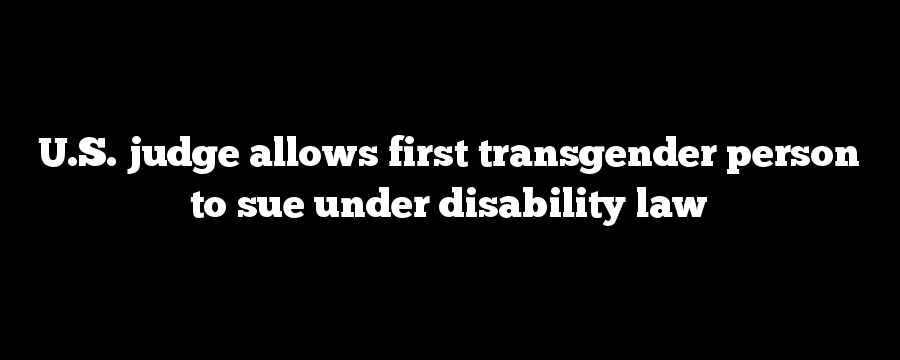 U.S. judge allows first transgender person to sue under disability law