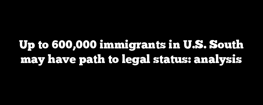 Up to 600,000 immigrants in U.S. South may have path to legal status: analysis