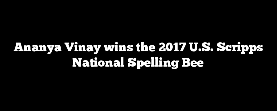 Ananya Vinay wins the 2017 U.S. Scripps National Spelling Bee