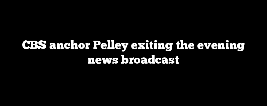 CBS anchor Pelley exiting the evening news broadcast