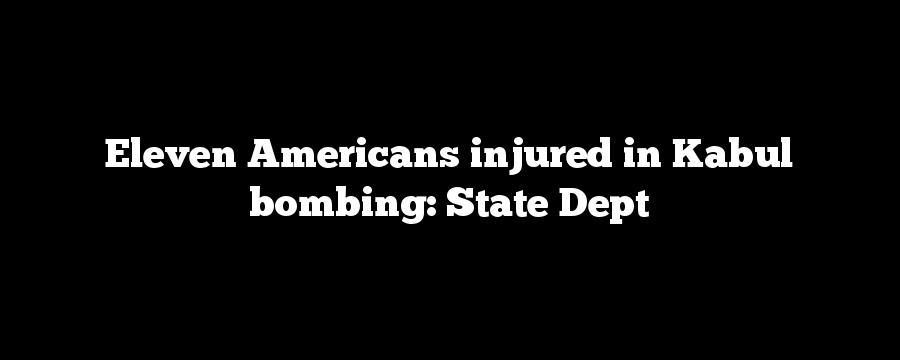 Eleven Americans injured in Kabul bombing: State Dept