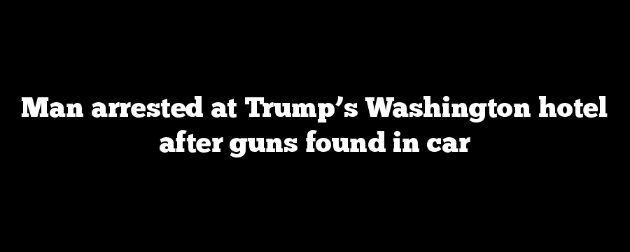 Man arrested at Trump's Washington hotel after guns found in car