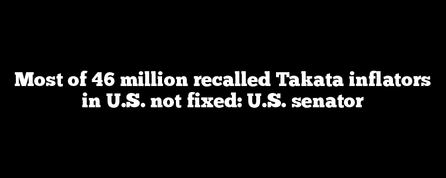 Most of 46 million recalled Takata inflators in U.S. not fixed: U.S. senator