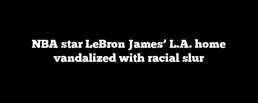 NBA star LeBron James' L.A. home vandalized with racial slur