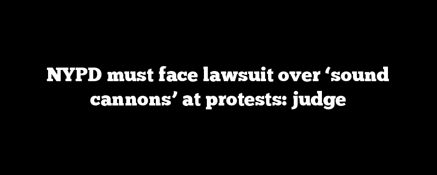 NYPD must face lawsuit over 'sound cannons' at protests: judge