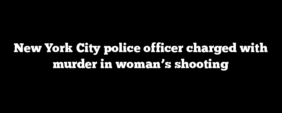 New York City police officer charged with murder in woman's shooting