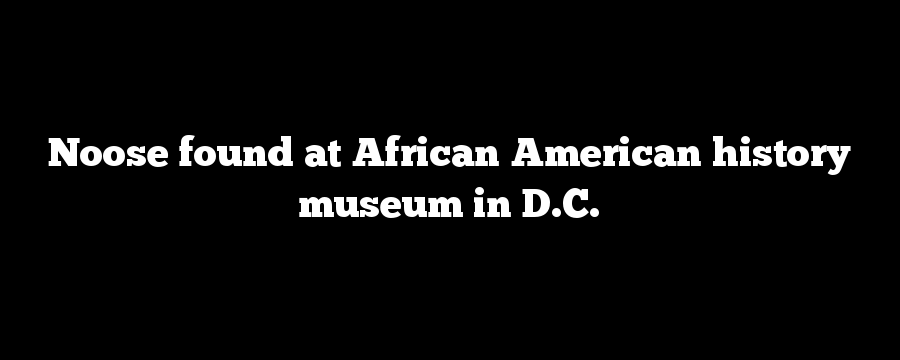 Noose found at African American history museum in D.C.
