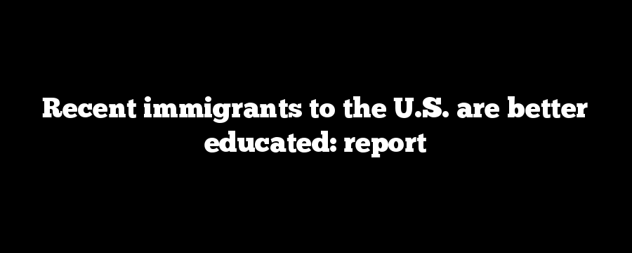 Recent immigrants to the U.S. are better educated: report