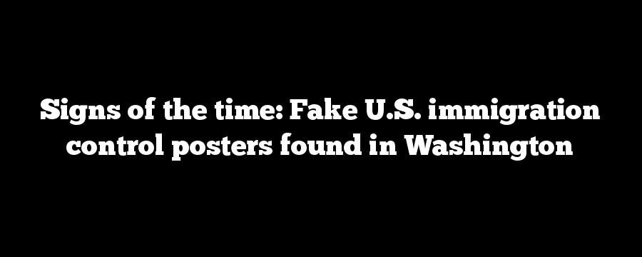 Signs of the time: Fake U.S. immigration control posters found in Washington