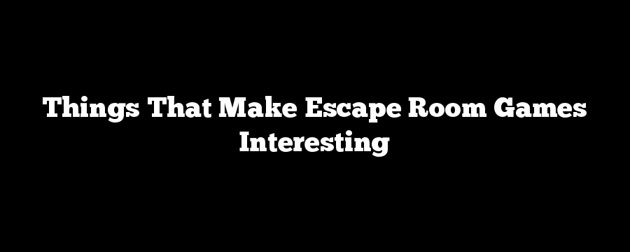 Things That Make Escape Room Games Interesting