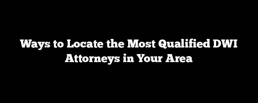 Ways to Locate the Most Qualified DWI Attorneys in Your Area