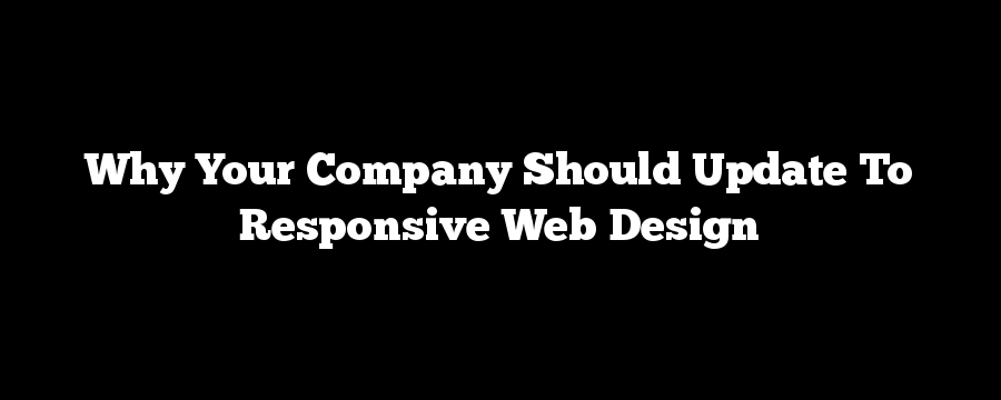 Why Your Company Should Update To Responsive Web Design