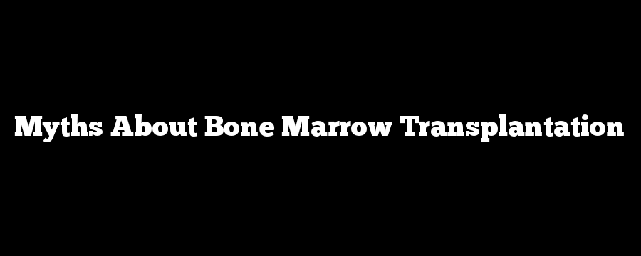 Myths About Bone Marrow Transplantation