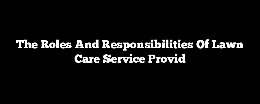 The Roles And Responsibilities Of Lawn Care Service Provid