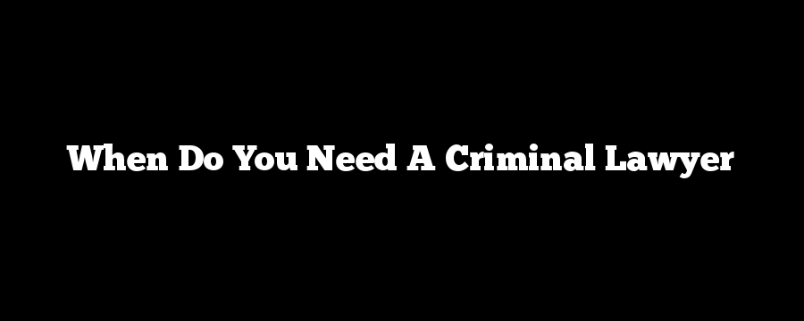 When Do You Need A Criminal Lawyer