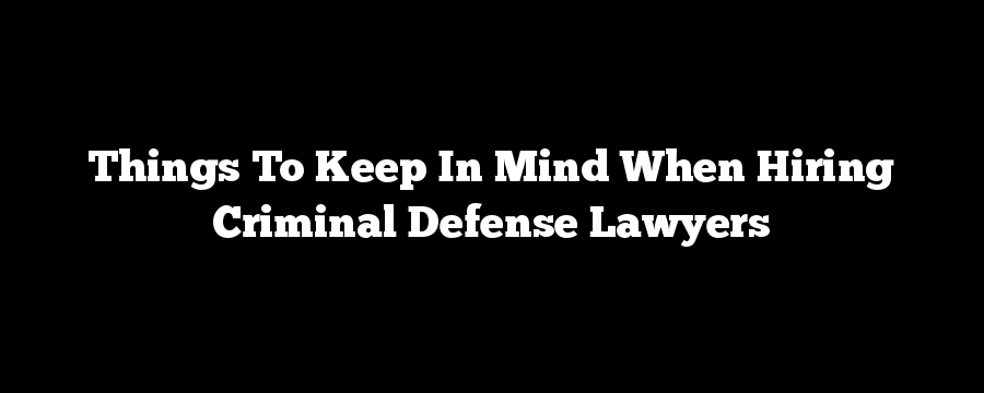 Things To Keep In Mind When Hiring Criminal Defense Lawyers
