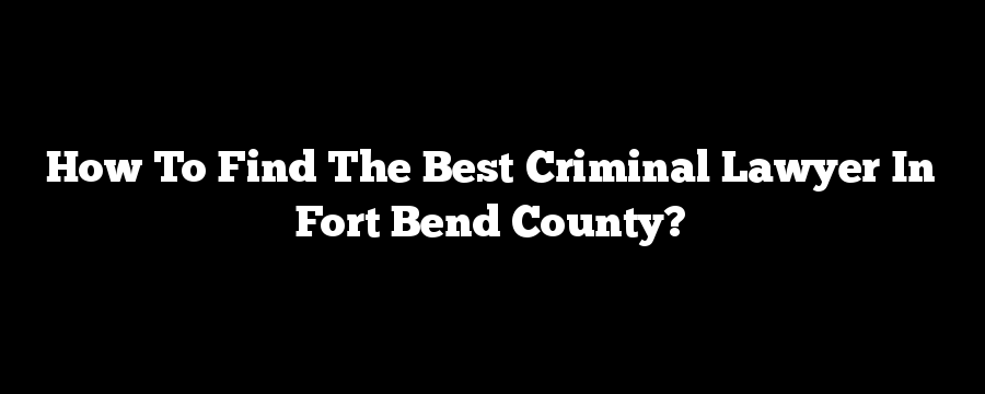 How To Find The Best Criminal Lawyer In Fort Bend County?