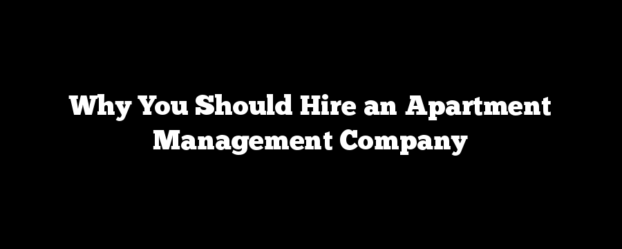 Why You Should Hire an Apartment Management Company